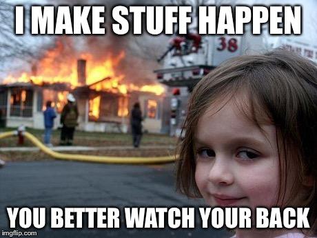 I make stuff happen. You better watch your back.