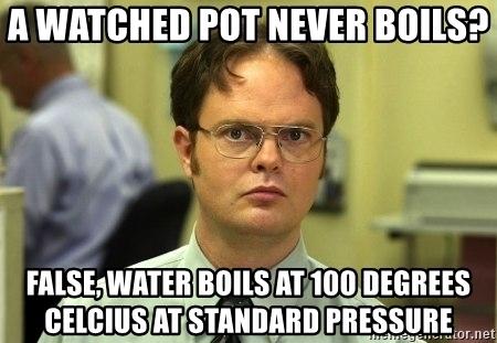 A watched pot never boils? False, water boils at 100 degrees Celsius at standard pressure