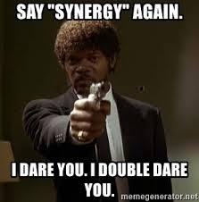 "Say ""Synergy"" again. I dare, I double dare you"