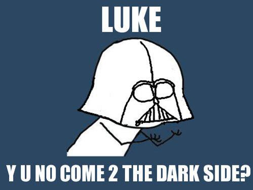Luke, Y U no come 2 the dark side